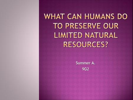 Summer A. 9G2 HUMANSPRESERVELIMITED NATURAL RESOURCES  What can HUMANS do to PRESERVE our LIMITED NATURAL RESOURCES?  HUMANS a bipedal primate mammal.