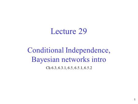 Lecture 29 Conditional Independence, Bayesian networks intro Ch 6.3, 6.3.1, 6.5, 6.5.1, 6.5.2 1.
