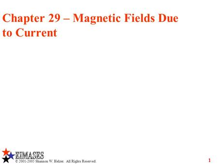 © 2001-2005 Shannon W. Helzer. All Rights Reserved. 1 Chapter 29 – Magnetic Fields Due to Current.