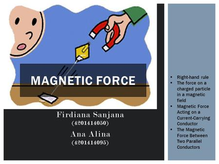 Firdiana Sanjana (4201414050) Ana Alina (4201414095) MAGNETIC FORCE  Right-hand rule  The force on a charged particle in a magnetic field  Magnetic.