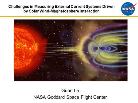 Guan Le NASA Goddard Space Flight Center Challenges in Measuring External Current Systems Driven by Solar Wind-Magnetosphere Interaction.