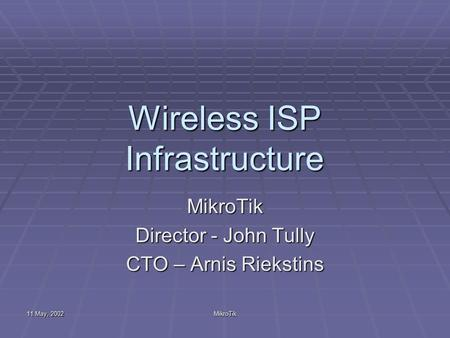 11 May, 2002 MikroTik Wireless ISP Infrastructure MikroTik Director - John Tully CTO – Arnis Riekstins.