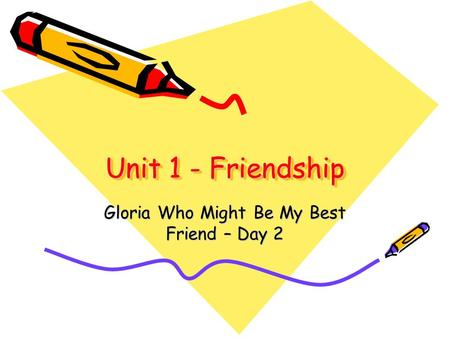 Unit 1 - Friendship Gloria Who Might Be My Best Friend – Day 2.