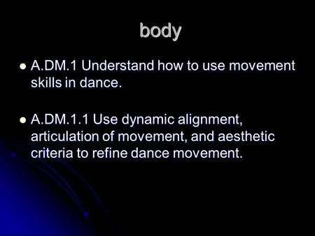 Body body A.DM.1 Understand how to use movement skills in dance. A.DM.1 Understand how to use movement skills in dance. A.DM.1.1 Use dynamic alignment,