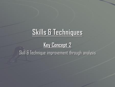 Skills & Techniques Key Concept 2 Skill & Technique improvement through analysis.