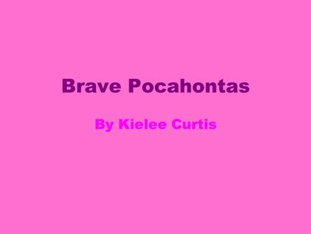 Brave Pocahontas By Kielee Curtis. My family is great. My father is a chief Powhatan. I have one step brother named John Smith.