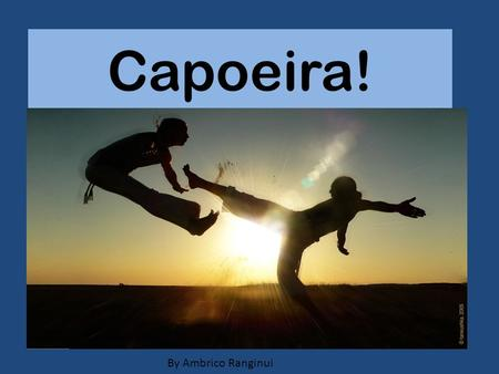 Capoeira! By Ambrico Ranginui. What is capoeira ? It is a truly fun martial art! Capoeira includes dancing, cartwheels, awesome kicks, handstands, back.