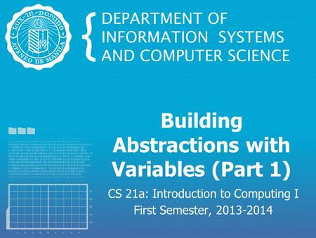 Building Abstractions with Variables (Part 1) CS 21a: Introduction to Computing I First Semester, 2013-2014.