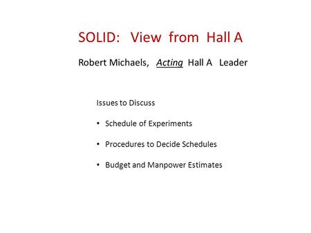 SOLID: View from Hall A Robert Michaels, Acting Hall A Leader Issues to Discuss Schedule of Experiments Procedures to Decide Schedules Budget and Manpower.