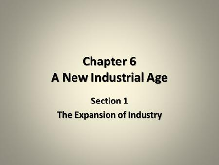 Chapter 6 A New Industrial Age Section 1 The Expansion of Industry.