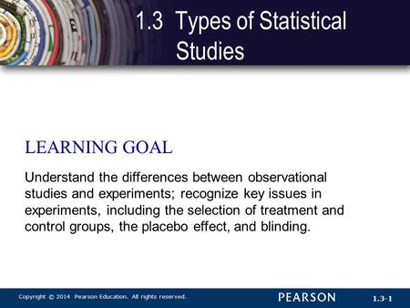 Copyright © 2014 Pearson Education. All rights reserved. 1.3-1 LEARNING GOAL Understand the differences between observational studies and experiments;