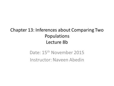 Chapter 13: Inferences about Comparing Two Populations Lecture 8b Date: 15 th November 2015 Instructor: Naveen Abedin.