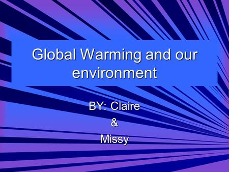 Global Warming and our environment BY: Claire &Missy.