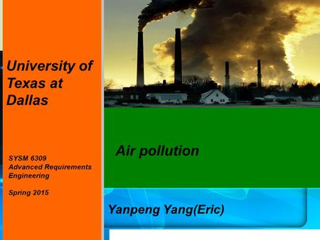 Air pollution Yanpeng Yang(Eric) SYSM 6309 Advanced Requirements Engineering Spring 2015 University of Texas at Dallas.