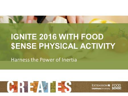 IGNITE 2016 WITH FOOD $ENSE PHYSICAL ACTIVITY Harness the Power of Inertia.