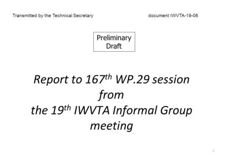 Report to 167 th WP.29 session from the 19 th IWVTA Informal Group meeting Transmitted by the Technical Secretarydocument IWVTA-19-06 1 Preliminary Draft.
