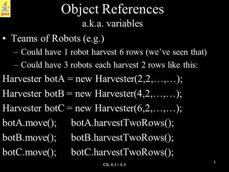 1 Ch. 4.1 - 4.3 Object References a.k.a. variables Teams of Robots (e.g.) –Could have 1 robot harvest 6 rows (we've seen that) –Could have 3 robots each.