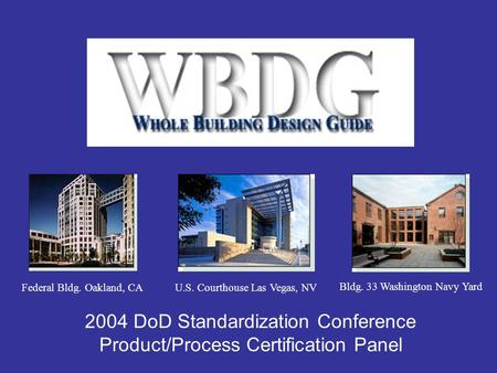 2004 DoD Standardization Conference Product/Process Certification Panel Bldg. 33 Washington Navy Yard Federal Bldg. Oakland, CAU.S. Courthouse Las Vegas,