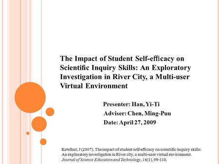The Impact of Student Self-e ffi cacy on Scientific Inquiry Skills: An Exploratory Investigation in River City, a Multi-user Virtual Environment Presenter:
