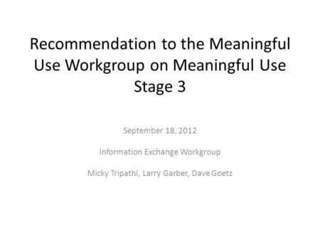 Recommendation to the Meaningful Use Workgroup on Meaningful Use Stage 3 September 18, 2012 Information Exchange Workgroup Micky Tripathi, Larry Garber,