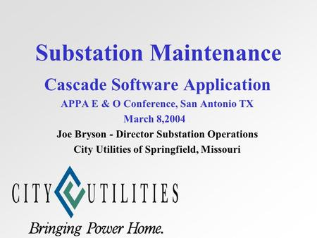 Substation Maintenance Cascade Software Application APPA E & O Conference, San Antonio TX March 8,2004. Joe Bryson - Director Substation Operations City.