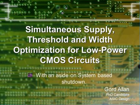 Simultaneous Supply, Threshold and Width Optimization for Low-Power CMOS Circuits With an aside on System based shutdown. Gord Allan PhD Candidate ASIC.