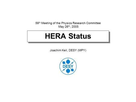 HERA Status Joachim Keil, DESY (MPY) 59 th Meeting of the Physics Research Committee May 26 th, 2005.
