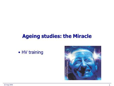 22 Aug 2006 1 Ageing studies: the Miracle HV training.