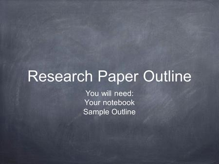 Research Paper Outline You will need: Your notebook Sample Outline.