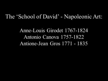 The 'School of David' - Napoleonic Art: Anne-Louis Girodet 1767-1824 Antonio Canova 1757-1822 Antione-Jean Gros 1771 - 1835.
