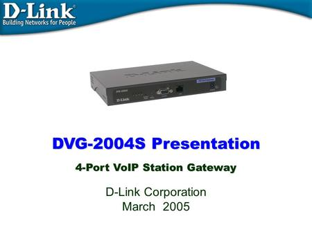 DVG-2004S Presentation 4-Port VoIP Station Gateway DVG-2004S Presentation 4-Port VoIP Station Gateway D-Link Corporation March 2005.