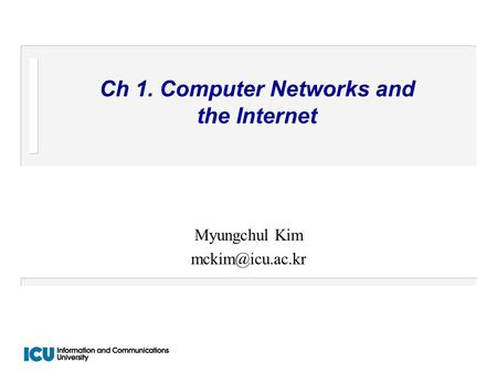 Ch 1. Computer Networks and the Internet Myungchul Kim
