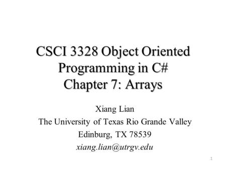 CSCI 3328 Object Oriented Programming in C# Chapter 7: Arrays 1 Xiang Lian The University of Texas Rio Grande Valley Edinburg, TX 78539