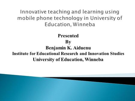 Presented By Benjamin K. Aiduenu Institute for Educational Research and Innovation Studies University of Education, Winneba.