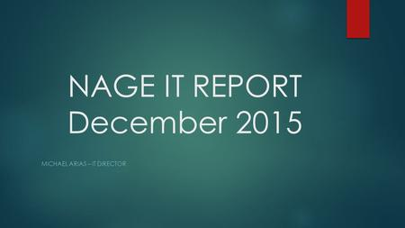 NAGE IT REPORT December 2015 MICHAEL ARIAS – IT DIRECTOR.