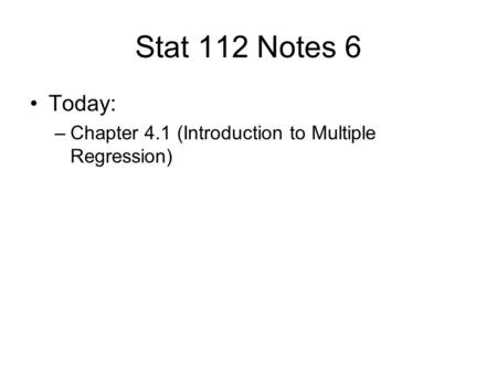 Stat 112 Notes 6 Today: –Chapter 4.1 (Introduction to Multiple Regression)