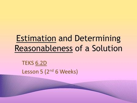 Estimation and Determining Reasonableness of a Solution TEKS 6.2D Lesson 5 (2 nd 6 Weeks)