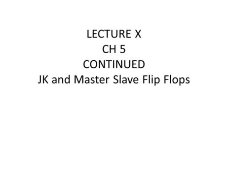 LECTURE X CH 5 CONTINUED JK and Master Slave Flip Flops.