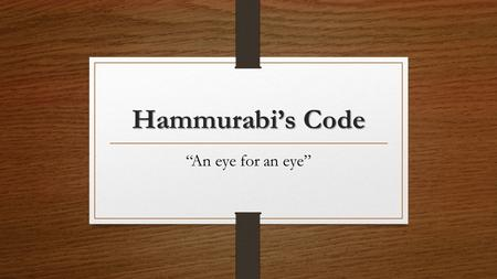 "Hammurabi's Code ""An eye for an eye"". What was it? One of the earliest and most complete ancient legal codes was proclaimed by the Babylonian king Hammurabi,"