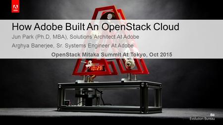 How Adobe Built An OpenStack Cloud Jun Park (Ph.D, MBA), Solutions Architect At Adobe Arghya Banerjee, Sr. Systems Engineer At Adobe OpenStack Mitaka Summit.