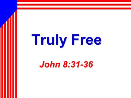 Truly Free John 8:31-36. 2 America: Land of Freedom Independence achieved after… Independence achieved after… – Sacrifice of lives, and resources – Pain,
