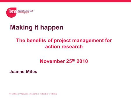 Joanne Miles Making it happen Consulting | Outsourcing | Research | Technology | Training The benefits of project management for action research November.