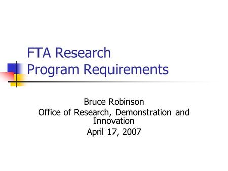 FTA Research Program Requirements Bruce Robinson Office of Research, Demonstration and Innovation April 17, 2007.