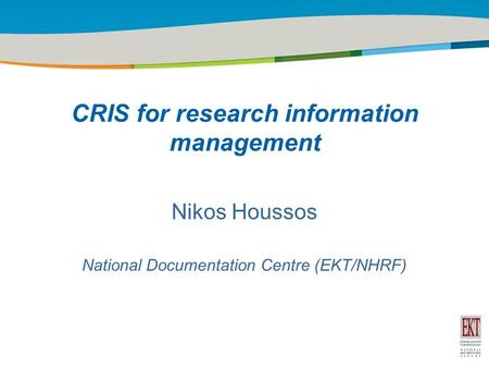 Title of the presentation | Date |1 Nikos Houssos National Documentation Centre (EKT/NHRF) CRIS for research information management.