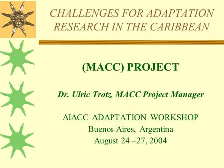 CHALLENGES FOR ADAPTATION RESEARCH IN THE CARIBBEAN (MACC) PROJECT Dr. Ulric Trotz, MACC Project Manager AIACC ADAPTATION WORKSHOP Buenos Aires, Argentina.