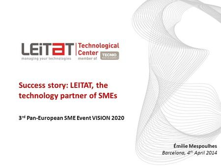 EL PARTNER TECNOLÓGICO Success story: LEITAT, the technology partner of SMEs Émilie Mespoulhes Barcelona, 4 th April 2014 3 rd Pan-European SME Event VISION.
