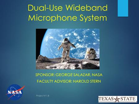 Dual-Use Wideband Microphone System SPONSOR: GEORGE SALAZAR, NASA FACULTY ADVISOR: HAROLD STERN Project # 1.8.