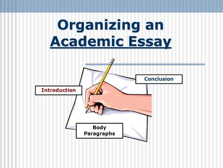 Organizing an Academic Essay Introduction Conclusion Body Paragraphs.