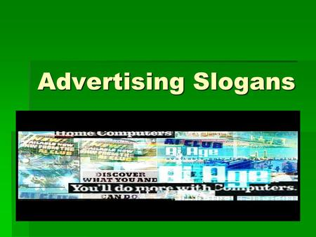 Advertising Slogans.  Slogans are used as a quick way for consumers to remember exactly what the company wants the consumer to know.  They are often.