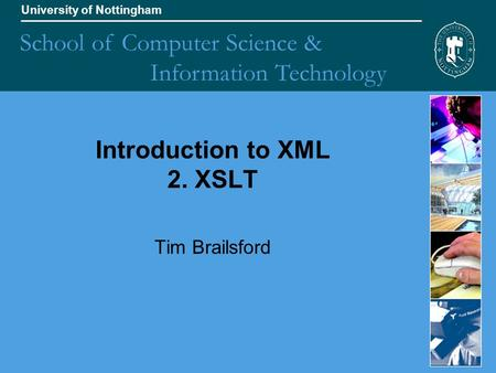 University of Nottingham School of Computer Science & Information Technology Introduction to XML 2. XSLT Tim Brailsford.